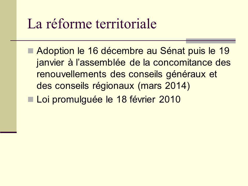 La réforme territoriale Adoption le 16 décembre au Sénat puis le 19 janvier à l'assemblée de la concomitance des renouvellements des conseils généraux et des conseils régionaux (mars 2014) Loi promulguée le 18 février 2010