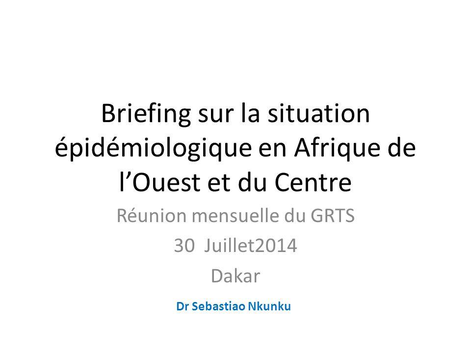 Briefing sur la situation épidémiologique en Afrique de l'Ouest et du Centre Réunion mensuelle du GRTS 30 Juillet2014 Dakar Dr Sebastiao Nkunku