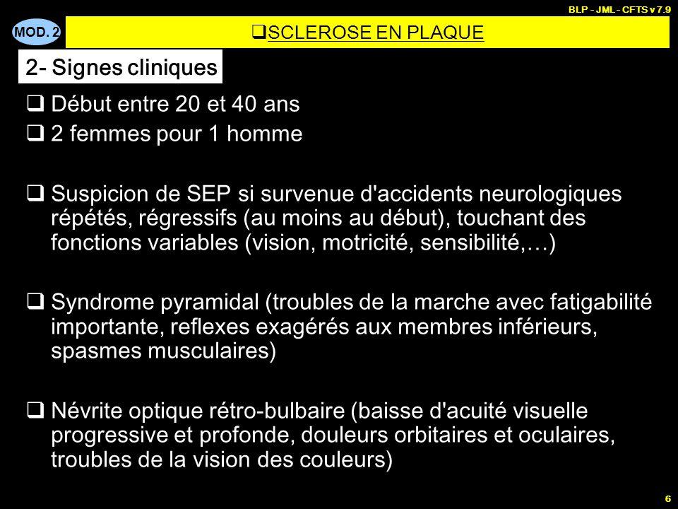MOD. 2 BLP - JML - CFTS v 7.9 6  Début entre 20 et 40 ans  2 femmes pour 1 homme  Suspicion de SEP si survenue d'accidents neurologiques répétés, r