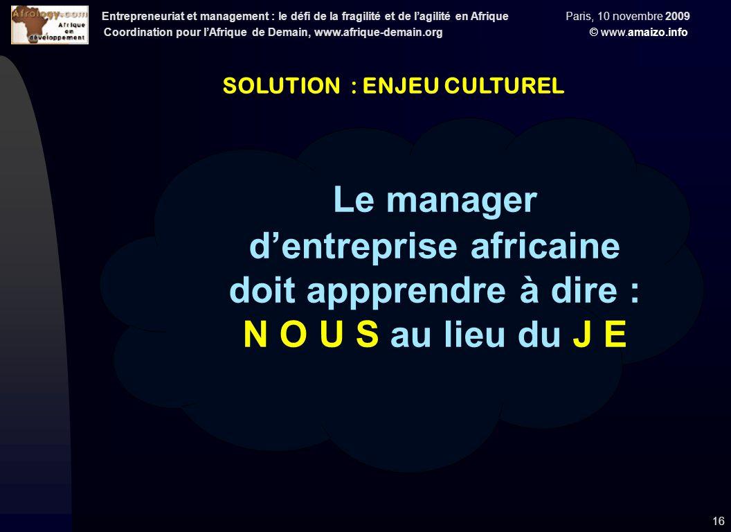 Entrepreneuriat et management : le défi de la fragilité et de l'agilité en Afrique Paris, 10 novembre 2009 Coordination pour l'Afrique de Demain, www.afrique-demain.org © www.amaizo.info 16 SOLUTION : ENJEU CULTUREL Le manager d'entreprise africaine doit appprendre à dire : N O U S au lieu du J E