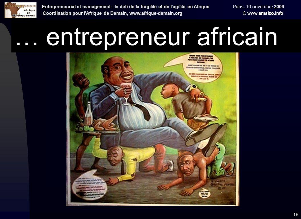 Entrepreneuriat et management : le défi de la fragilité et de l'agilité en Afrique Paris, 10 novembre 2009 Coordination pour l'Afrique de Demain, www.afrique-demain.org © www.amaizo.info 18 … entrepreneur africain