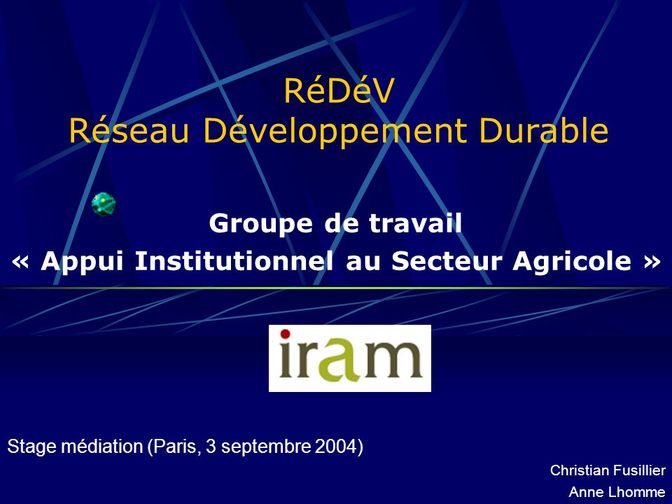 RéDéV Réseau Développement Durable Groupe de travail « Appui Institutionnel au Secteur Agricole » Stage médiation (Paris, 3 septembre 2004) Christian Fusillier Anne Lhomme