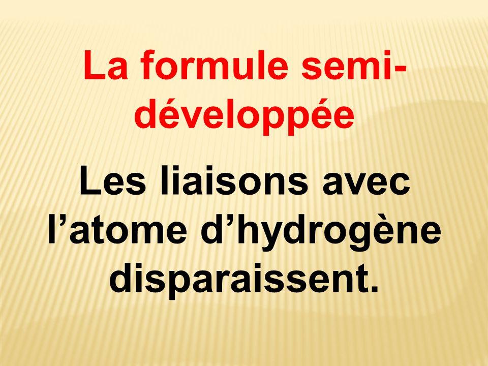 La formule semi- développée Les liaisons avec l'atome d'hydrogène disparaissent.