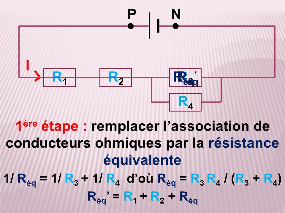 1/ R éq = 1/ R 3 + 1/ R 4 d'où R éq = R 3 R 4 / (R 3 + R 4 ) 1 ère étape : remplacer l'association de conducteurs ohmiques par la résistance équivalen