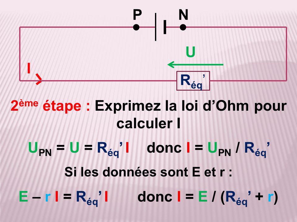 Si les données sont E et r : 2 ème étape : Exprimez la loi d'Ohm pour calculer I PN ●● I U PN = U = R éq ' Idonc I = U PN / R éq ' R éq ' E – r I = R