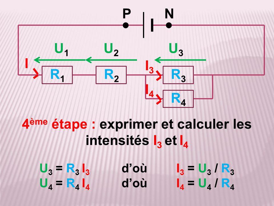 4 ème étape : exprimer et calculer les intensités I 3 et I 4 R3R3 R4R4 R2R2 R1R1 PN ●● I I3I3 I4I4 U 3 = R 3 I 3 d'où I 3 = U 3 / R 3 U 4 = R 4 I 4 d'