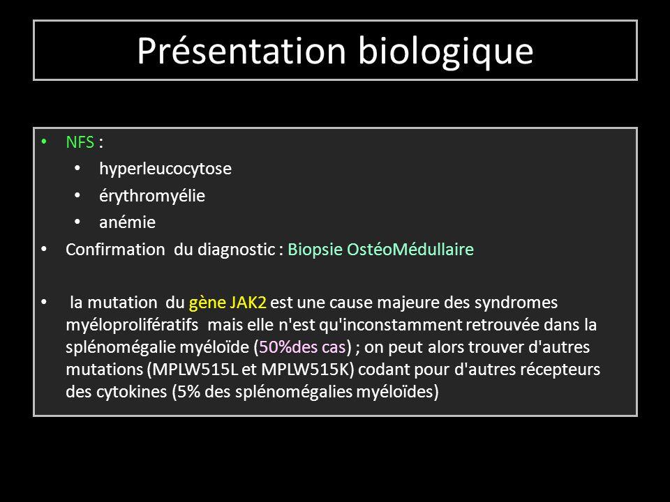 Présentation biologique NFS : hyperleucocytose érythromyélie anémie Confirmation du diagnostic : Biopsie OstéoMédullaire la mutation du gène JAK2 est une cause majeure des syndromes myéloprolifératifs mais elle n est qu inconstamment retrouvée dans la splénomégalie myéloïde (50%des cas) ; on peut alors trouver d autres mutations (MPLW515L et MPLW515K) codant pour d autres récepteurs des cytokines (5% des splénomégalies myéloïdes)