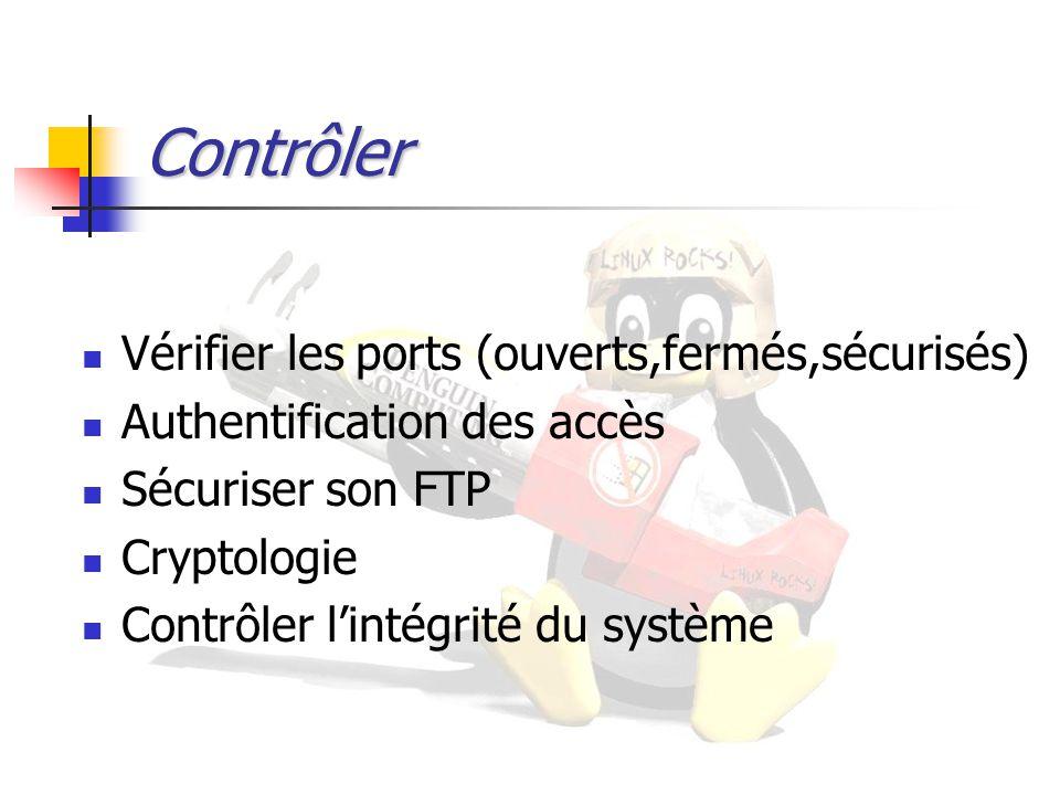 Contrôler Vérifier les ports (ouverts,fermés,sécurisés) Authentification des accès Sécuriser son FTP Cryptologie Contrôler l'intégrité du système