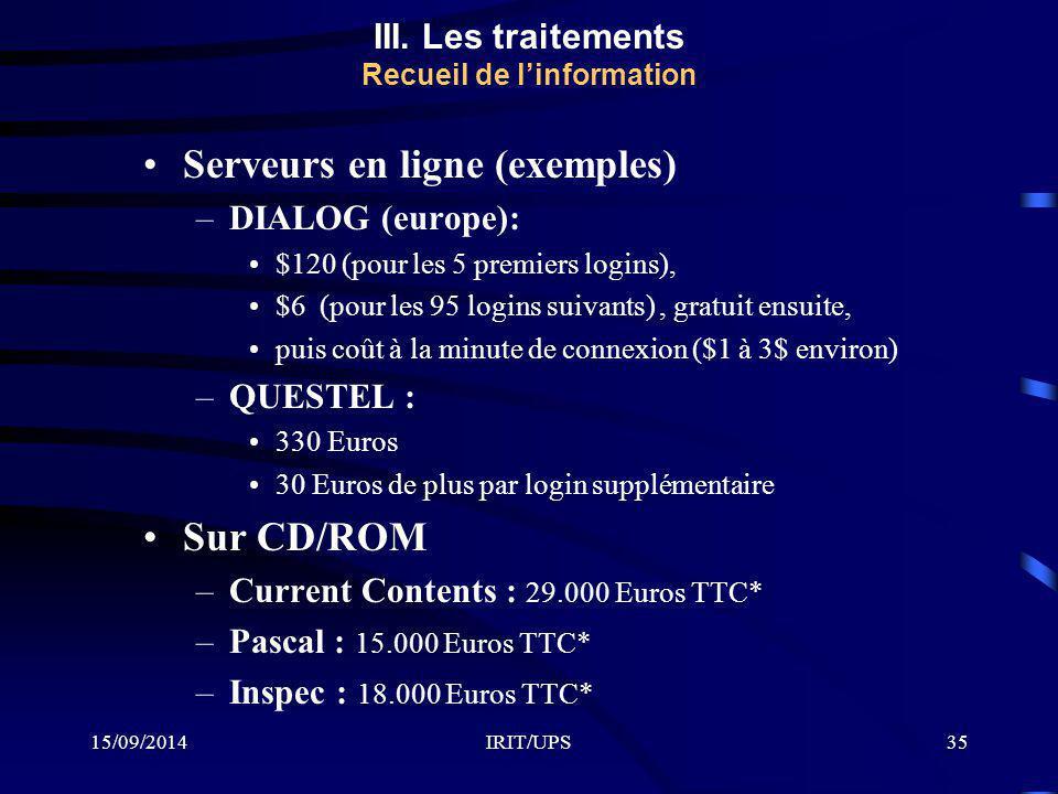 15/09/2014IRIT/UPS35 Serveurs en ligne (exemples) –DIALOG (europe): $120 (pour les 5 premiers logins), $6 (pour les 95 logins suivants), gratuit ensuite, puis coût à la minute de connexion ($1 à 3$ environ) –QUESTEL : 330 Euros 30 Euros de plus par login supplémentaire Sur CD/ROM –Current Contents : 29.000 Euros TTC* –Pascal : 15.000 Euros TTC* –Inspec : 18.000 Euros TTC* III.