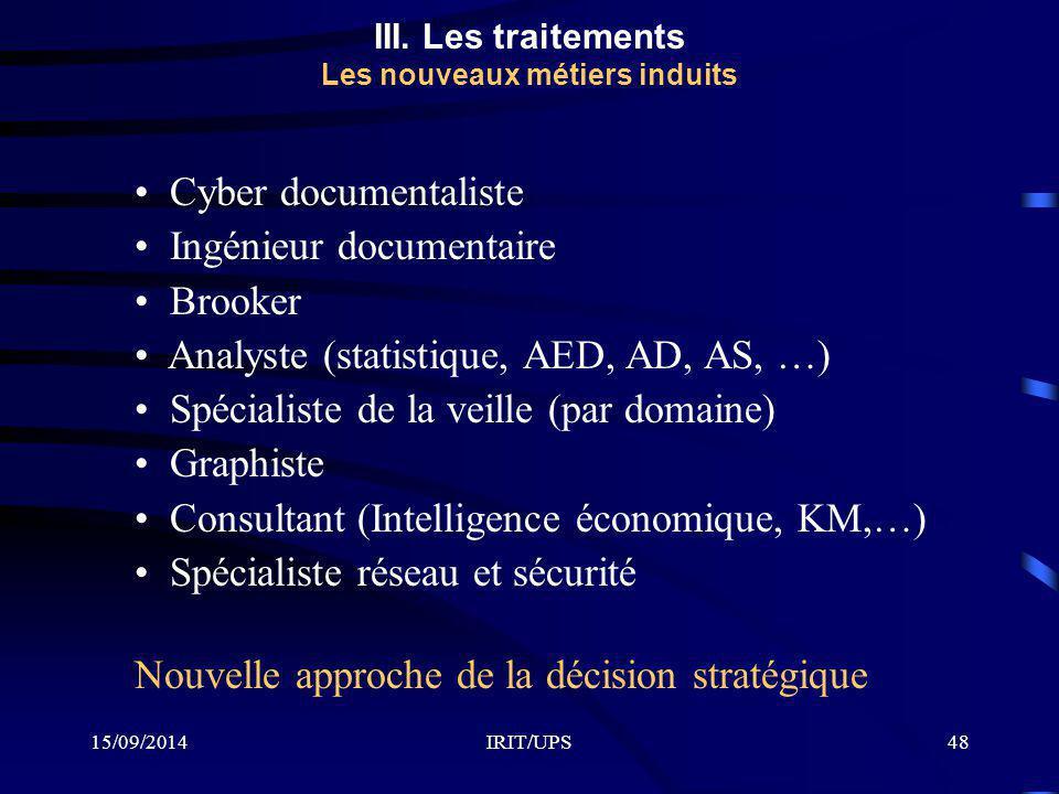 15/09/2014IRIT/UPS48 III. Les traitements Les nouveaux métiers induits Cyber documentaliste Ingénieur documentaire Brooker Analyste (statistique, AED,