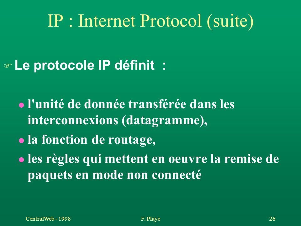 CentralWeb - 1998F. Playe 26 IP : Internet Protocol (suite) F Le protocole IP définit : l l'unité de donnée transférée dans les interconnexions (datag