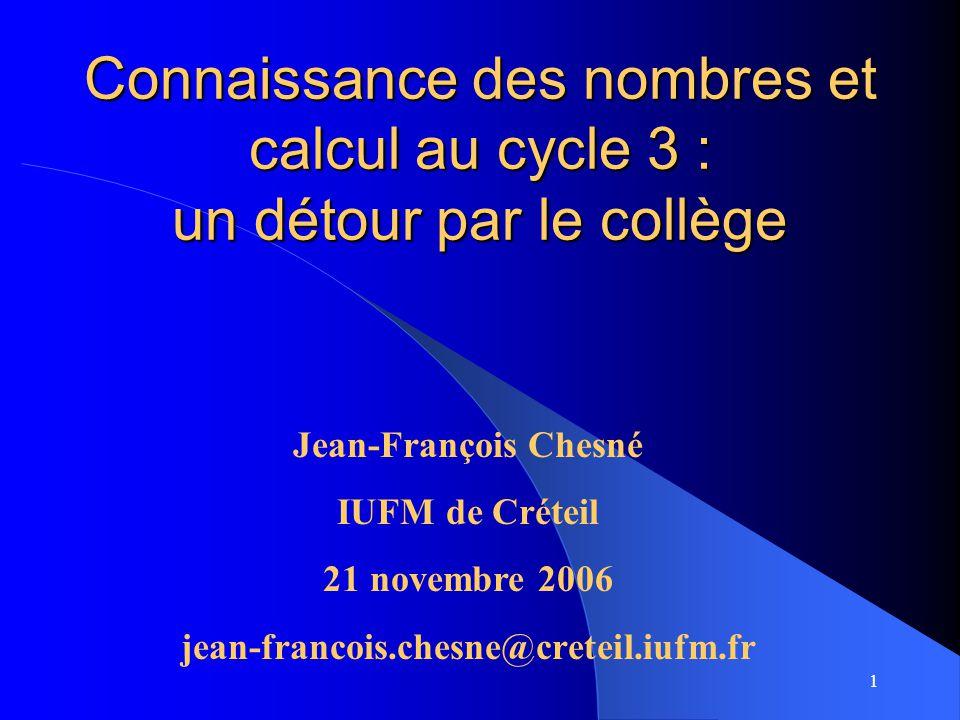 1 Connaissance des nombres et calcul au cycle 3 : un détour par le collège Jean-François Chesné IUFM de Créteil 21 novembre 2006 jean-francois.chesne@