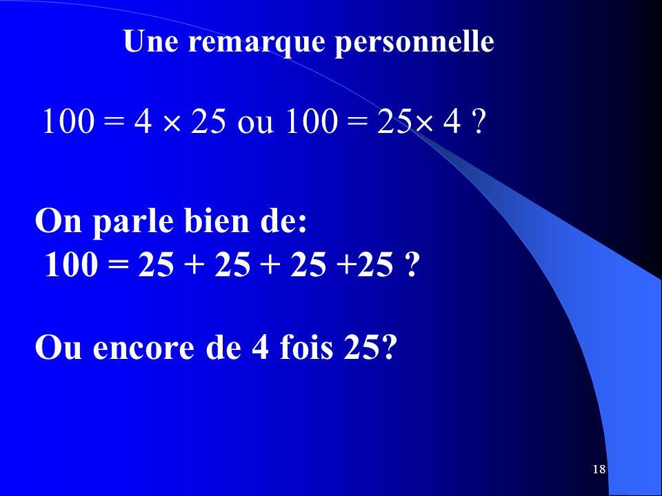 18 Une remarque personnelle 100 = 4  25 ou 100 = 25  4 ? On parle bien de: 100 = 25 + 25 + 25 +25 ? Ou encore de 4 fois 25?