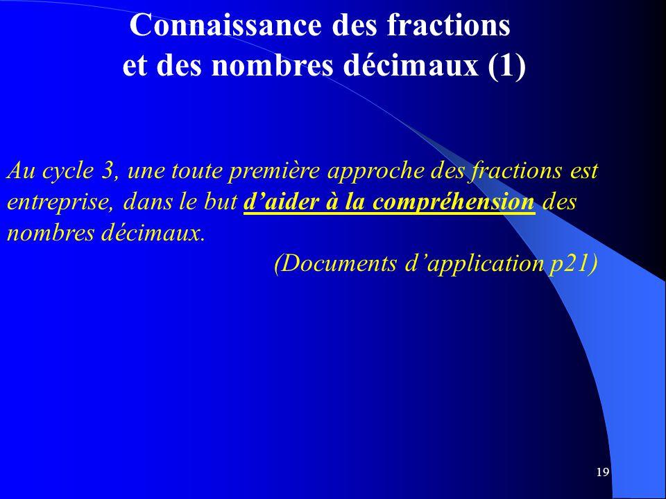 19 Connaissance des fractions et des nombres décimaux (1) Au cycle 3, une toute première approche des fractions est entreprise, dans le but d'aider à