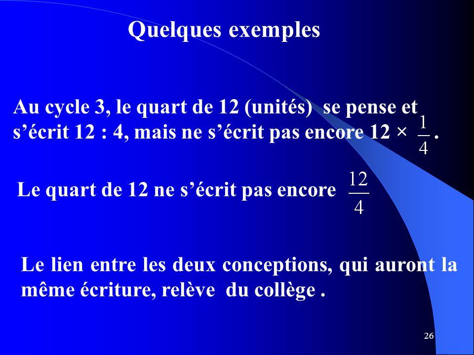 26 Quelques exemples Au cycle 3, le quart de 12 (unités) se pense et s'écrit 12 : 4, mais ne s'écrit pas encore 12 ×. Le quart de 12 ne s'écrit pas en