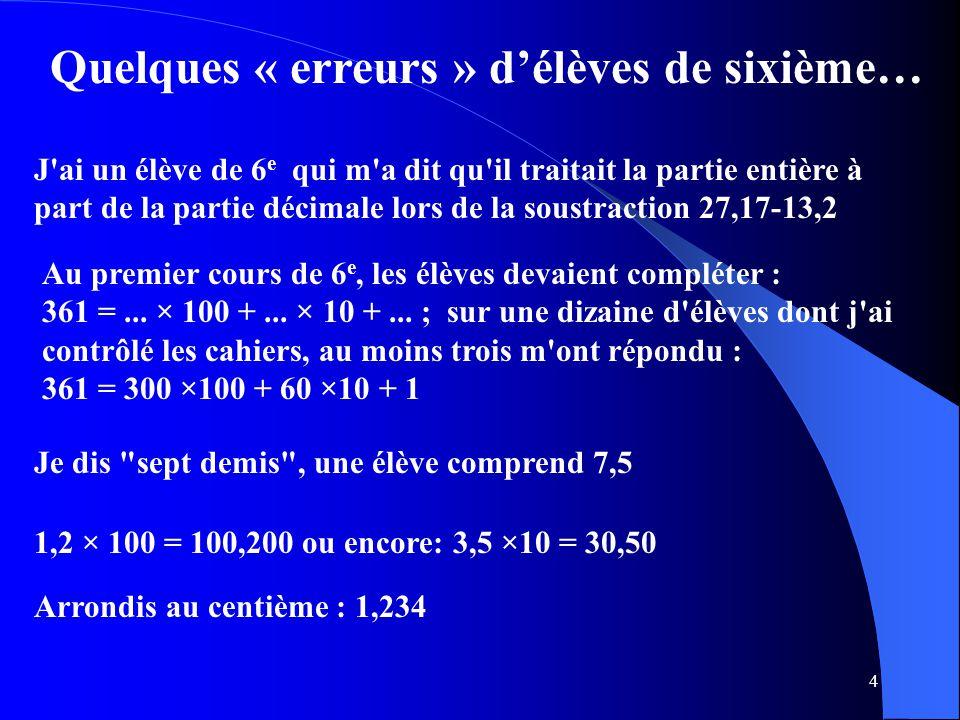 45 Des fractions aux nombres décimaux En dehors de la connaissance des fractions d'« usage courant », le travail sur les fractions est essentiellement destiné à donner du sens aux nombres décimaux envisagés comme fractions décimales ou sommes de fractions décimales ( fractions de dénominateurs 10, 100, 1 000…).