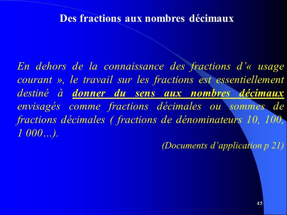 45 Des fractions aux nombres décimaux En dehors de la connaissance des fractions d'« usage courant », le travail sur les fractions est essentiellement