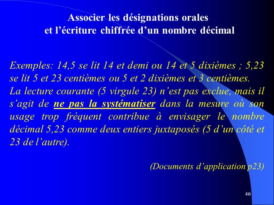 46 Associer les désignations orales et l'écriture chiffrée d'un nombre décimal Exemples: 14,5 se lit 14 et demi ou 14 et 5 dixièmes ; 5,23 se lit 5 et