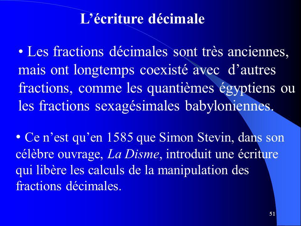 51 L'écriture décimale Les fractions décimales sont très anciennes, mais ont longtemps coexisté avec d'autres fractions, comme les quantièmes égyptien