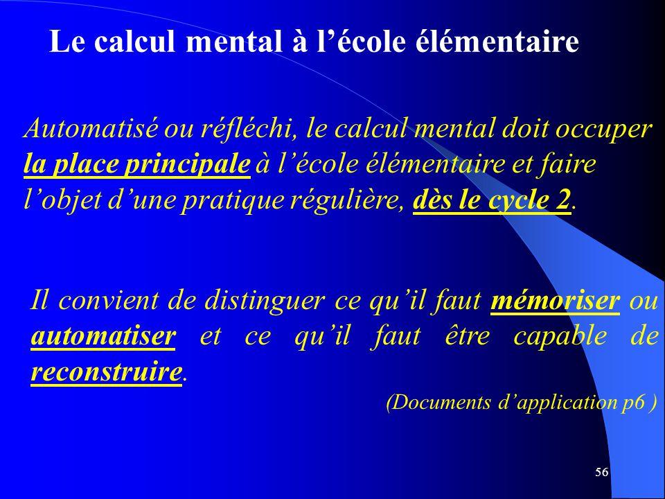 56 Le calcul mental à l'école élémentaire Automatisé ou réfléchi, le calcul mental doit occuper la place principale à l'école élémentaire et faire l'o