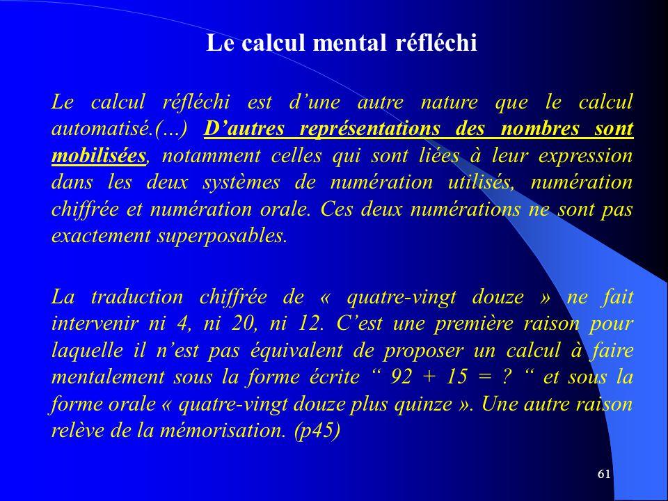 61 Le calcul mental réfléchi Le calcul réfléchi est d'une autre nature que le calcul automatisé.(…) D'autres représentations des nombres sont mobilisé