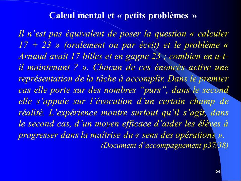 64 Calcul mental et « petits problèmes » Il n'est pas équivalent de poser la question « calculer 17 + 23 » (oralement ou par écrit) et le problème « A