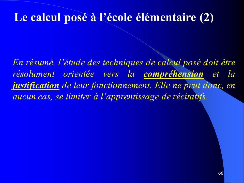 66 Le calcul posé à l'école élémentaire (2) En résumé, l'étude des techniques de calcul posé doit être résolument orientée vers la compréhension et la