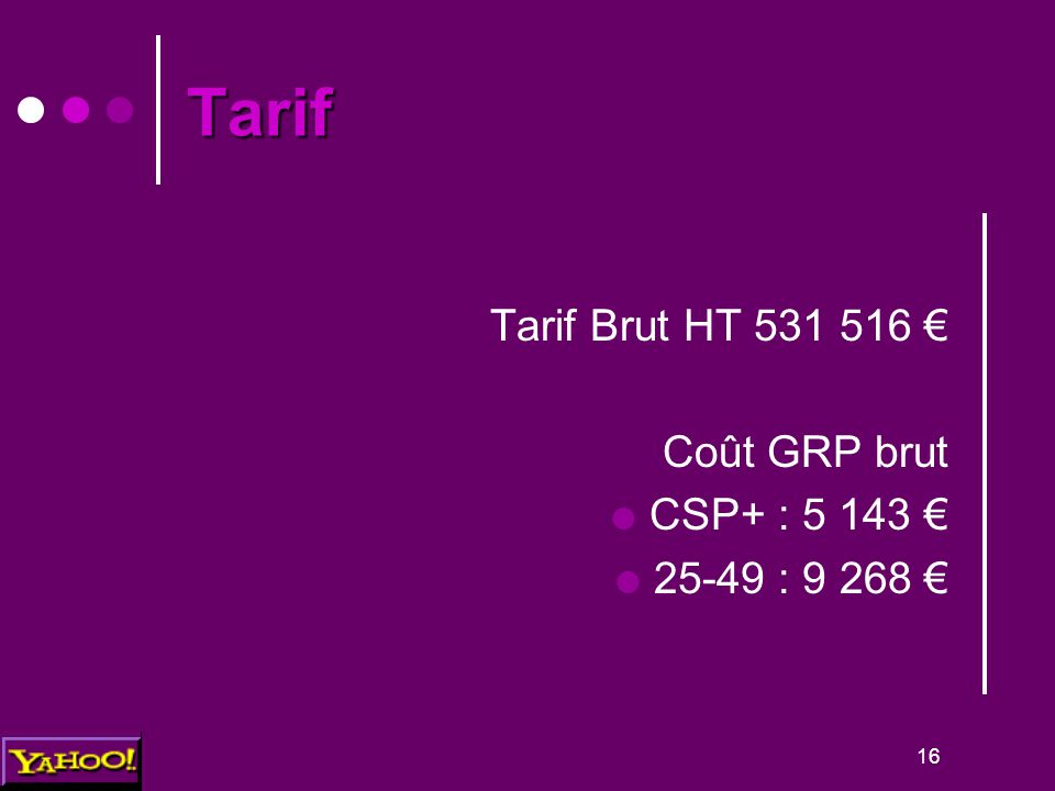 16 Tarif Tarif Brut HT 531 516 € Coût GRP brut  CSP+ : 5 143 €  25-49 : 9 268 €