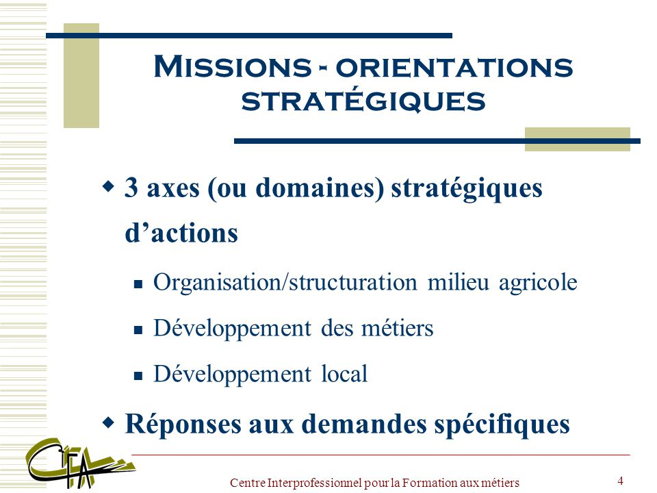 Centre Interprofessionnel pour la Formation aux métiers de l Agriculture 4 Missions - orientations stratégiques  3 axes (ou domaines) stratégiques d'actions Organisation/structuration milieu agricole Développement des métiers Développement local  Réponses aux demandes spécifiques