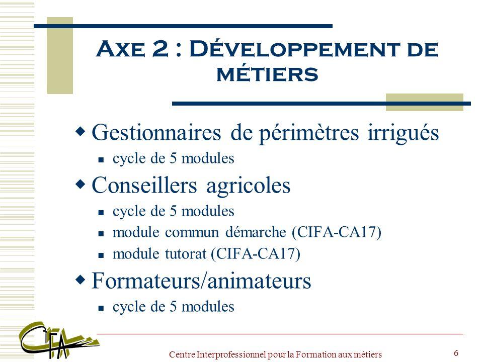 Centre Interprofessionnel pour la Formation aux métiers de l Agriculture 6 Axe 2 : Développement de métiers  Gestionnaires de périmètres irrigués cycle de 5 modules  Conseillers agricoles cycle de 5 modules module commun démarche (CIFA-CA17) module tutorat (CIFA-CA17)  Formateurs/animateurs cycle de 5 modules