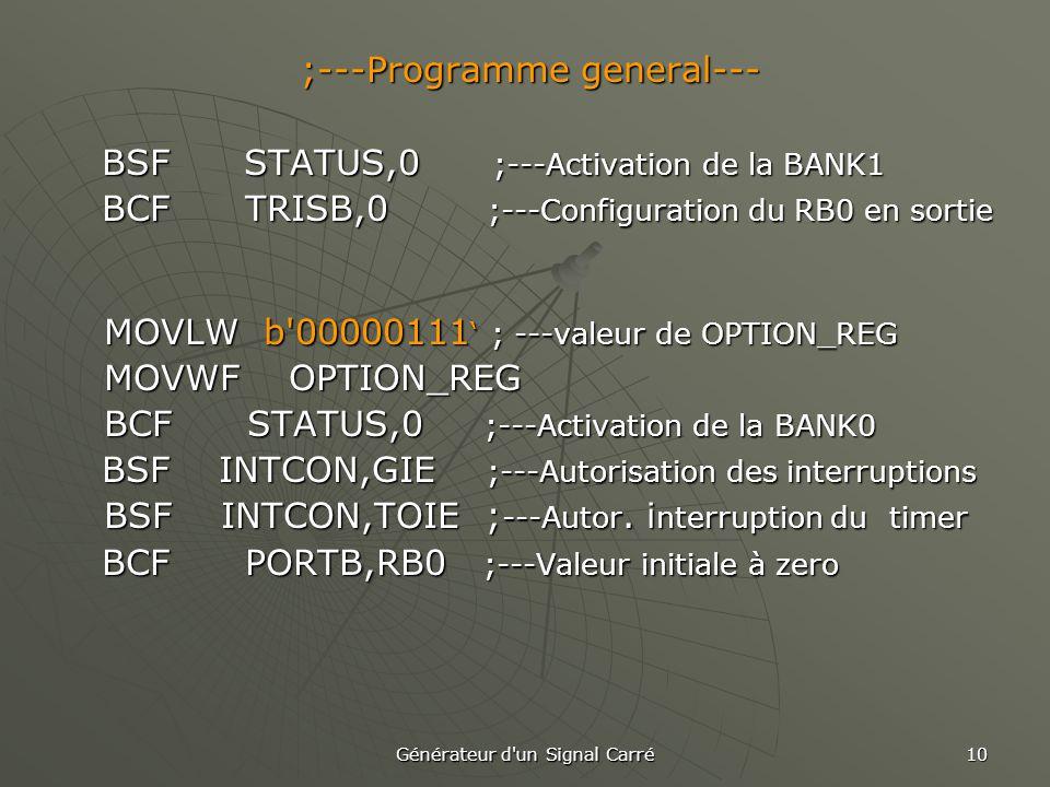 Générateur d un Signal Carré 10 ;---Programme general--- BSF STATUS,0 ;---Activation de la BANK1 BSF STATUS,0 ;---Activation de la BANK1 BCF TRISB,0 ;---Configuration du RB0 en sortie BCF TRISB,0 ;---Configuration du RB0 en sortie MOVLW b 00000111 ' ; ---valeur de OPTION_REG MOVWF OPTION_REG BCF STATUS,0 ;---Activation de la BANK0 BSF INTCON,GIE ;---Autorisation des interruptions BSF INTCON,GIE ;---Autorisation des interruptions BSF INTCON,TOIE ; ---Autor.