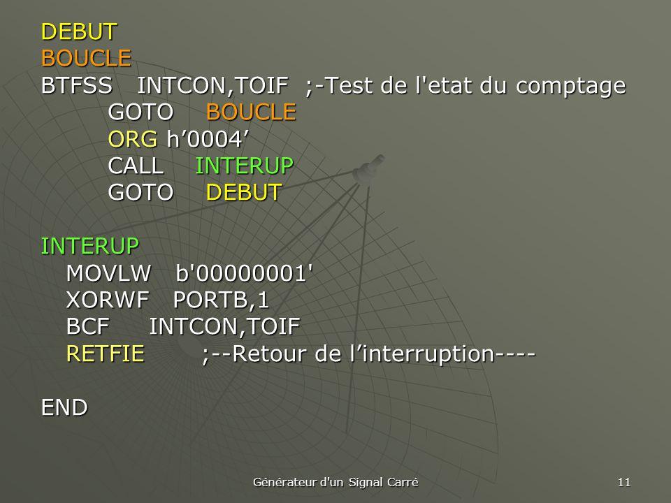 Générateur d un Signal Carré 11 DEBUTBOUCLE BTFSS INTCON,TOIF ;-Test de l etat du comptage GOTO BOUCLE GOTO BOUCLE ORG h'0004' CALL INTERUP GOTO DEBUT INTERUP MOVLW b 00000001 MOVLW b 00000001 XORWF PORTB,1 BCF INTCON,TOIF RETFIE ;--Retour de l'interruption---- END
