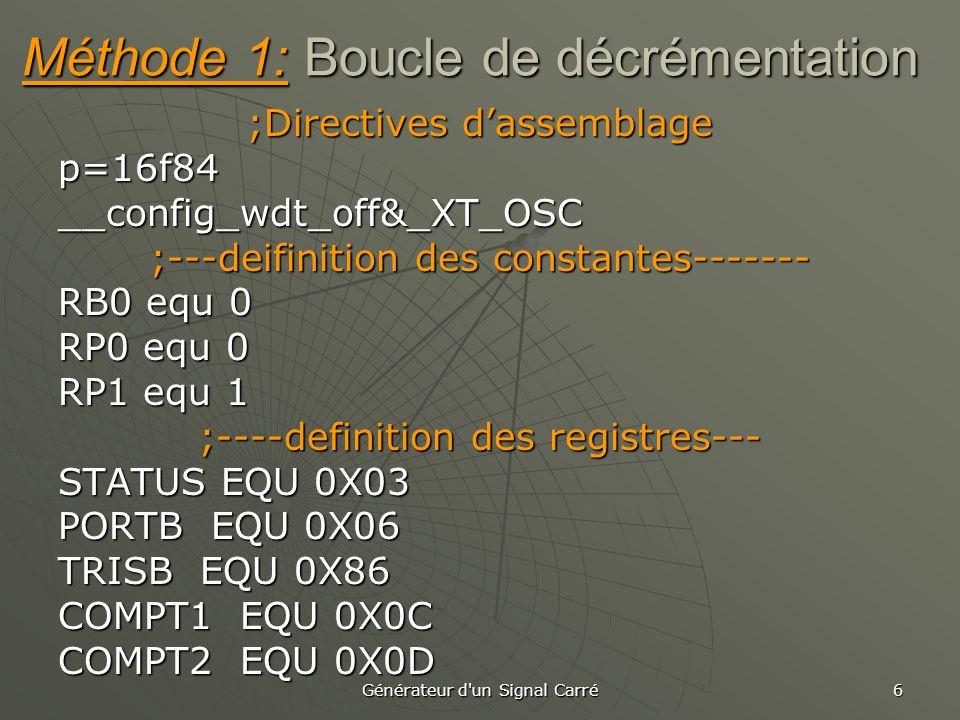 Générateur d un Signal Carré 6 Méthode 1: Boucle de décrémentation ;Directives d'assemblage p=16f84__config_wdt_off&_XT_OSC ;---deifinition des constantes------- RB0 equ 0 RP0 equ 0 RP1 equ 1 ;----definition des registres--- STATUS EQU 0X03 PORTB EQU 0X06 TRISB EQU 0X86 COMPT1 EQU 0X0C COMPT2 EQU 0X0D