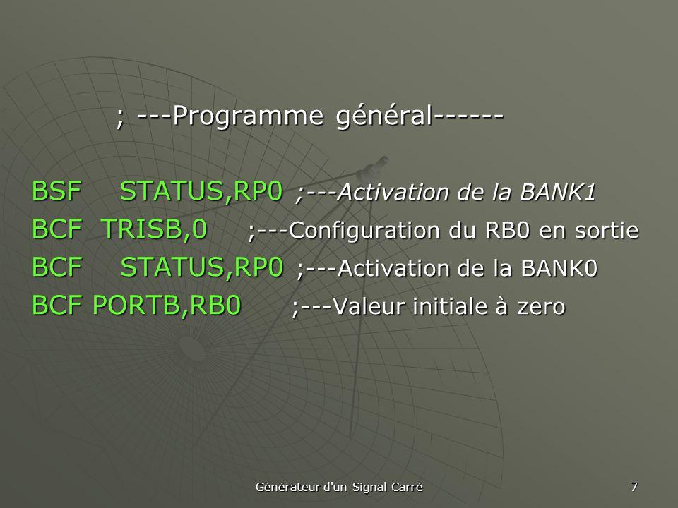 Générateur d un Signal Carré 7 ; ---Programme général------ ; ---Programme général------ BSF STATUS,RP0 ;---Activation de la BANK1 BCF TRISB,0 ;---Configuration du RB0 en sortie BCF STATUS,RP0 ;---Activation de la BANK0 BCF PORTB,RB0 ;---Valeur initiale à zero