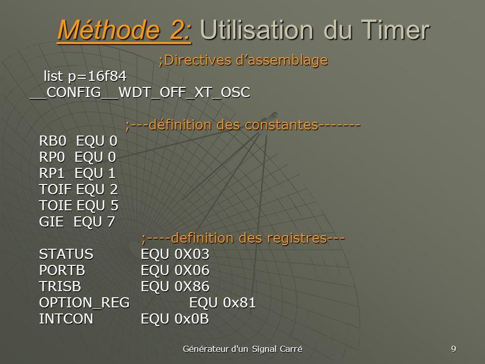 Générateur d un Signal Carré 9 Méthode 2: Utilisation du Timer ;Directives d'assemblage list p=16f84 list p=16f84__CONFIG__WDT_OFF_XT_OSC ;---définition des constantes------- RB0 EQU 0 RB0 EQU 0 RP0 EQU 0 RP0 EQU 0 RP1 EQU 1 RP1 EQU 1 TOIF EQU 2 TOIF EQU 2 TOIE EQU 5 TOIE EQU 5 GIE EQU 7 GIE EQU 7 ;----definition des registres--- STATUS EQU 0X03 STATUS EQU 0X03 PORTB EQU 0X06 PORTB EQU 0X06 TRISB EQU 0X86 TRISB EQU 0X86 OPTION_REG EQU 0x81 OPTION_REG EQU 0x81 INTCON EQU 0x0B INTCON EQU 0x0B