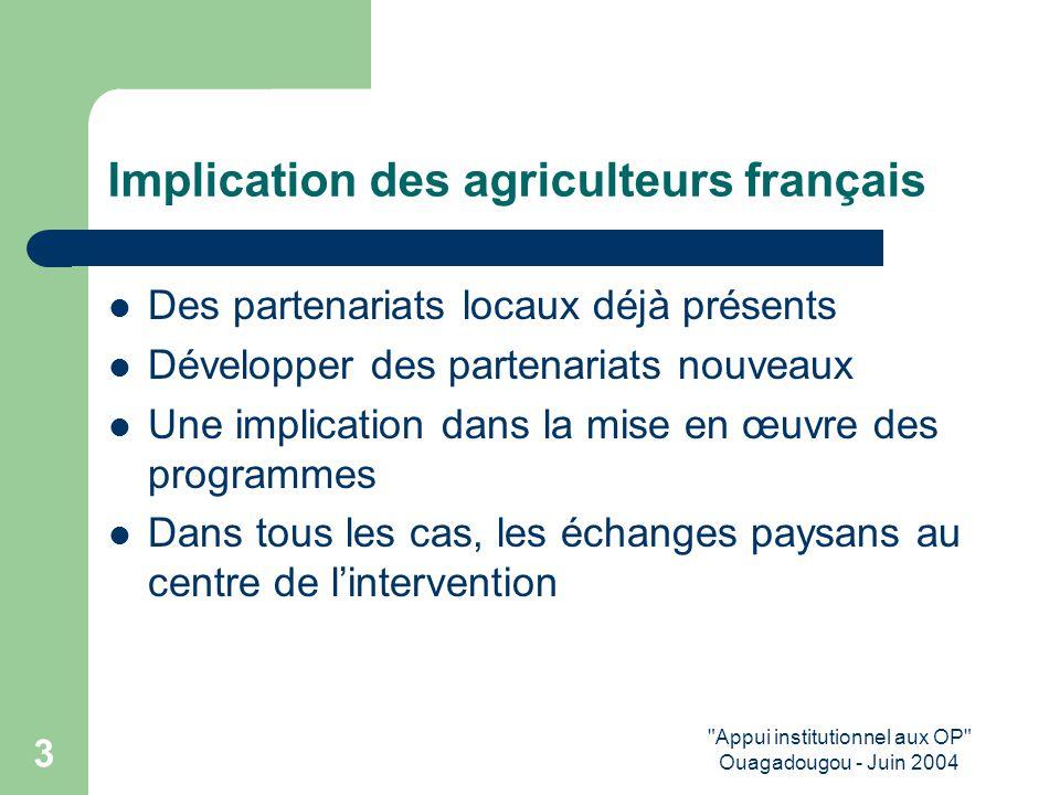 Appui institutionnel aux OP Ouagadougou - Juin 2004 3 Implication des agriculteurs français Des partenariats locaux déjà présents Développer des partenariats nouveaux Une implication dans la mise en œuvre des programmes Dans tous les cas, les échanges paysans au centre de l'intervention