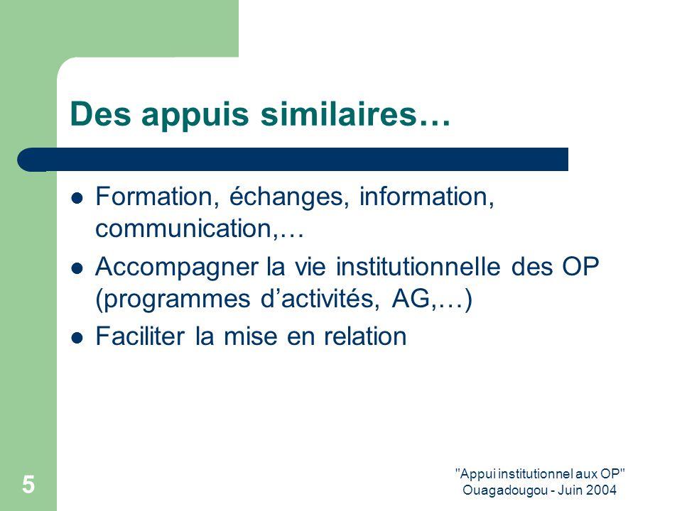 Appui institutionnel aux OP Ouagadougou - Juin 2004 5 Des appuis similaires… Formation, échanges, information, communication,… Accompagner la vie institutionnelle des OP (programmes d'activités, AG,…) Faciliter la mise en relation