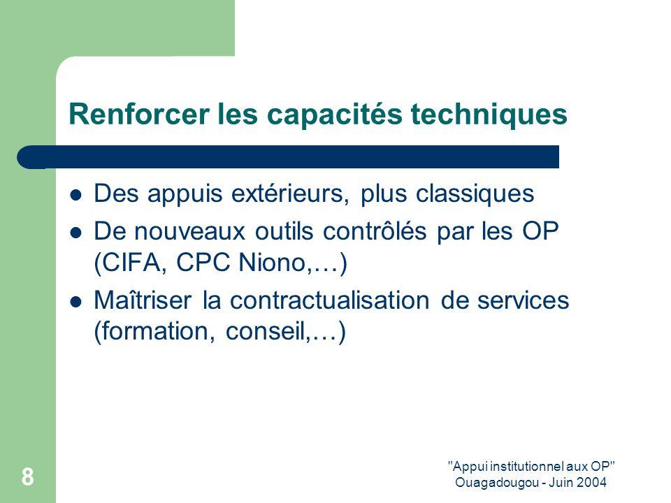 Appui institutionnel aux OP Ouagadougou - Juin 2004 8 Renforcer les capacités techniques Des appuis extérieurs, plus classiques De nouveaux outils contrôlés par les OP (CIFA, CPC Niono,…) Maîtriser la contractualisation de services (formation, conseil,…)