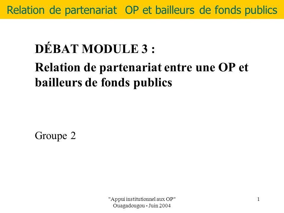 Relation de partenariat OP et bailleurs de fonds publics Appui institutionnel aux OP Ouagadougou - Juin 2004 1 DÉBAT MODULE 3 : Relation de partenariat entre une OP et bailleurs de fonds publics Groupe 2