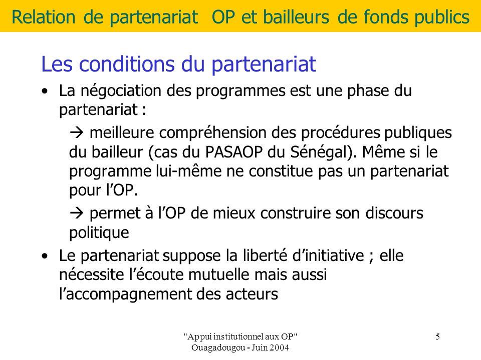Relation de partenariat OP et bailleurs de fonds publics Appui institutionnel aux OP Ouagadougou - Juin 2004 5 Les conditions du partenariat La négociation des programmes est une phase du partenariat :  meilleure compréhension des procédures publiques du bailleur (cas du PASAOP du Sénégal).