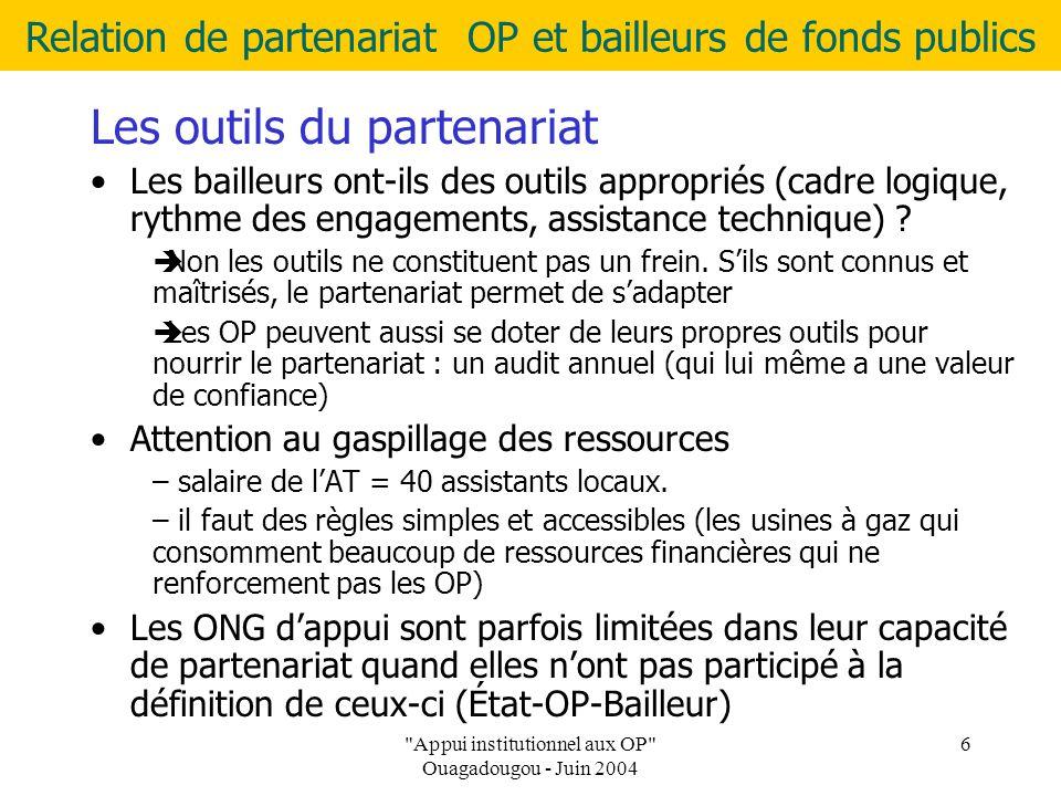 Relation de partenariat OP et bailleurs de fonds publics Appui institutionnel aux OP Ouagadougou - Juin 2004 6 Les outils du partenariat Les bailleurs ont-ils des outils appropriés (cadre logique, rythme des engagements, assistance technique) .