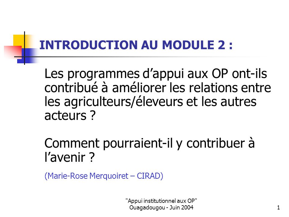 Appui institutionnel aux OP Ouagadougou - Juin 20041 INTRODUCTION AU MODULE 2 : Les programmes d'appui aux OP ont-ils contribué à améliorer les relations entre les agriculteurs/éleveurs et les autres acteurs .