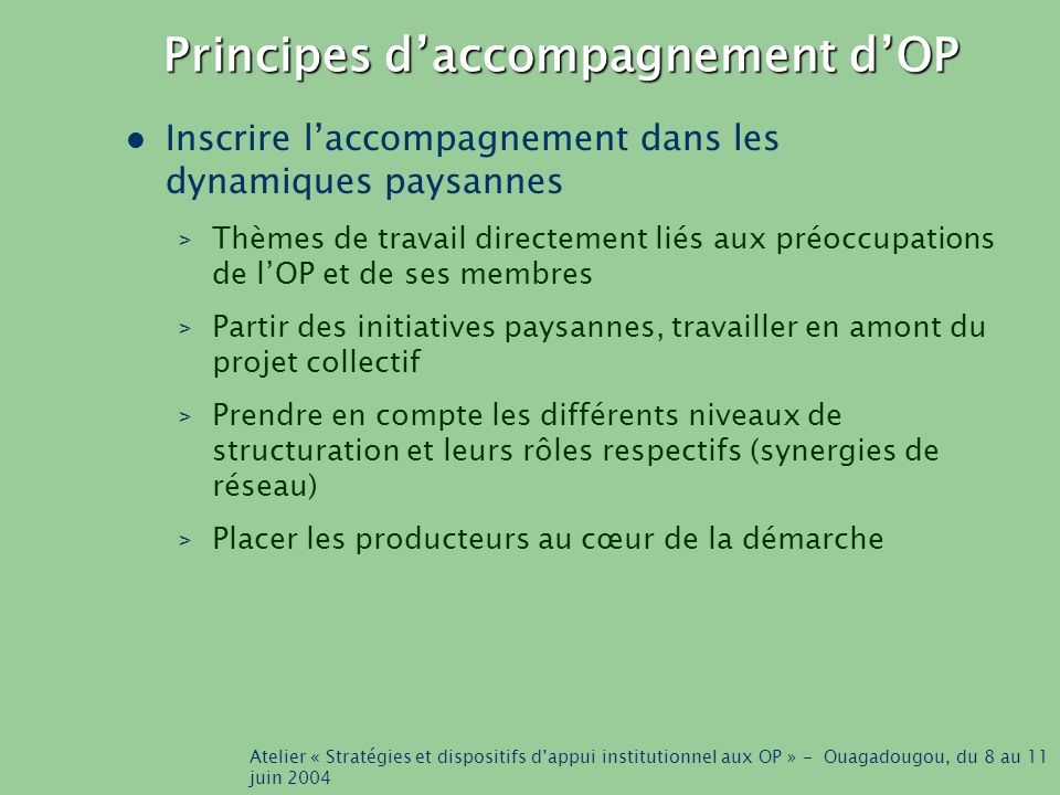 Atelier « Stratégies et dispositifs d'appui institutionnel aux OP » - Ouagadougou, du 8 au 11 juin 2004 Principes d'accompagnement d'OP Inscrire l'accompagnement dans les dynamiques paysannes > Thèmes de travail directement liés aux préoccupations de l'OP et de ses membres > Partir des initiatives paysannes, travailler en amont du projet collectif > Prendre en compte les différents niveaux de structuration et leurs rôles respectifs (synergies de réseau) > Placer les producteurs au cœur de la démarche