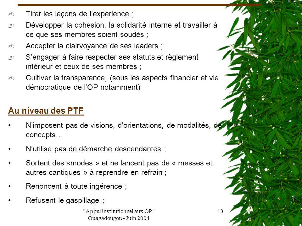 Appui institutionnel aux OP Ouagadougou - Juin 2004 12 VI- Comment appuyer les OP sans les instrumentaliser Pour accompagner les OP sans les instrumentaliser, la CPF pense que : Au niveau des OP  Se débarrasser du complexe d'infériorité par rapport aux PTF ;  Accepter que les PTF reçoivent d'elles ;  Reconnaître que les PTF ont besoin d'elles qu'ils gagnent en travaillant avec elles ;  Refuser l'aide qu'elles ne veulent pas  Soient déterminé sur ce qu'elles veulent ;  Demander à ce que le droit à l'erreur lui soit reconnu ;  Soient vigilantes ;  Refuser le gaspillage