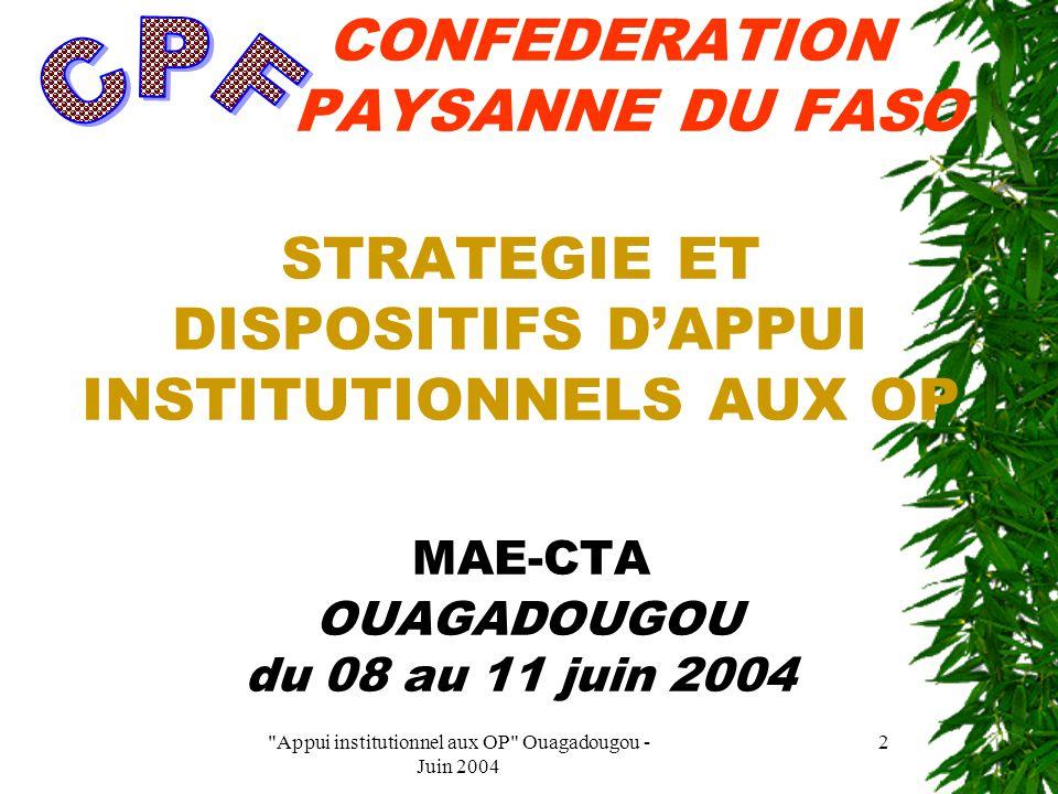 Appui institutionnel aux OP Ouagadougou - Juin 2004 2 CONFEDERATION PAYSANNE DU FASO STRATEGIE ET DISPOSITIFS D'APPUI INSTITUTIONNELS AUX OP MAE-CTA OUAGADOUGOU du 08 au 11 juin 2004