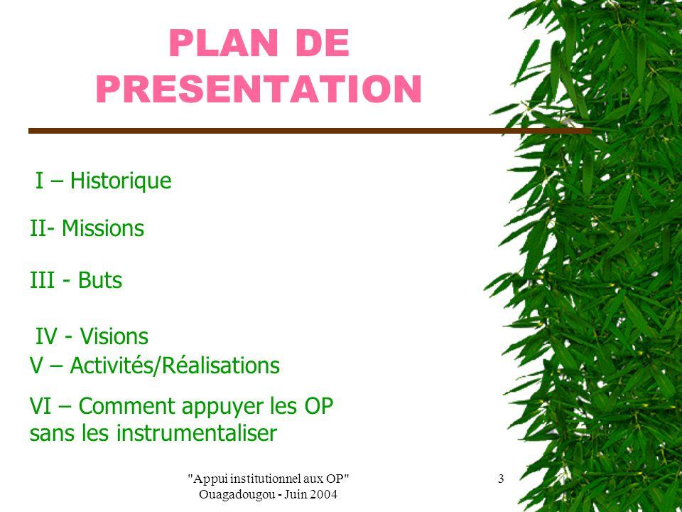 Appui institutionnel aux OP Ouagadougou - Juin 2004 13  Tirer les leçons de l'expérience ;  Développer la cohésion, la solidarité interne et travailler à ce que ses membres soient soudés ;  Accepter la clairvoyance de ses leaders ;  S'engager à faire respecter ses statuts et règlement intérieur et ceux de ses membres ;  Cultiver la transparence, (sous les aspects financier et vie démocratique de l'OP notamment) Au niveau des PTF N'imposent pas de visions, d'orientations, de modalités, de concepts… N'utilise pas de démarche descendantes ; Sortent des «modes » et ne lancent pas de « messes et autres cantiques » à reprendre en refrain ; Renoncent à toute ingérence ; Refusent le gaspillage ;