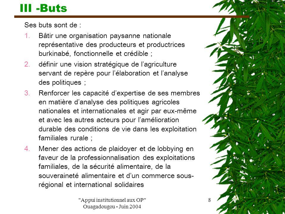 Appui institutionnel aux OP Ouagadougou - Juin 2004 8 III -Buts Ses buts sont de : 1.Bâtir une organisation paysanne nationale représentative des producteurs et productrices burkinabé, fonctionnelle et crédible ; 2.définir une vision stratégique de l'agriculture servant de repère pour l'élaboration et l'analyse des politiques ; 3.Renforcer les capacité d'expertise de ses membres en matière d'analyse des politiques agricoles nationales et internationales et agir par eux-même et avec les autres acteurs pour l'amélioration durable des conditions de vie dans les exploitation familiales rurale ; 4.Mener des actions de plaidoyer et de lobbying en faveur de la professionnalisation des exploitations familiales, de la sécurité alimentaire, de la souveraineté alimentaire et d'un commerce sous- régional et international solidaires