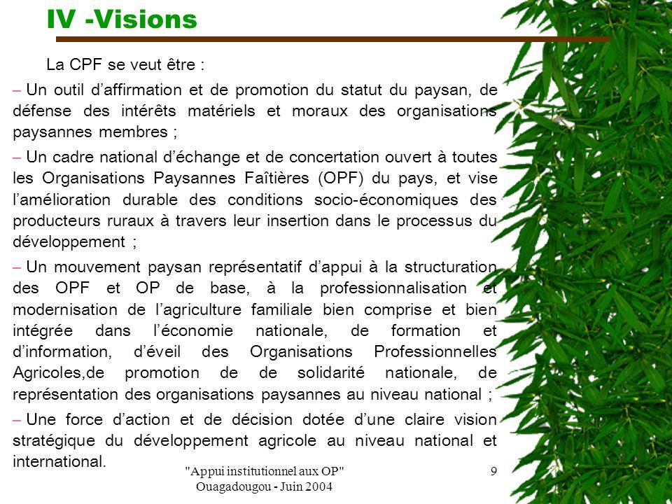 Appui institutionnel aux OP Ouagadougou - Juin 2004 9 IV -Visions La CPF se veut être : – Un outil d'affirmation et de promotion du statut du paysan, de défense des intérêts matériels et moraux des organisations paysannes membres ; – Un cadre national d'échange et de concertation ouvert à toutes les Organisations Paysannes Faîtières (OPF) du pays, et vise l'amélioration durable des conditions socio-économiques des producteurs ruraux à travers leur insertion dans le processus du développement ; – Un mouvement paysan représentatif d'appui à la structuration des OPF et OP de base, à la professionnalisation et modernisation de l'agriculture familiale bien comprise et bien intégrée dans l'économie nationale, de formation et d'information, d'éveil des Organisations Professionnelles Agricoles,de promotion de de solidarité nationale, de représentation des organisations paysannes au niveau national ; – Une force d'action et de décision dotée d'une claire vision stratégique du développement agricole au niveau national et international.