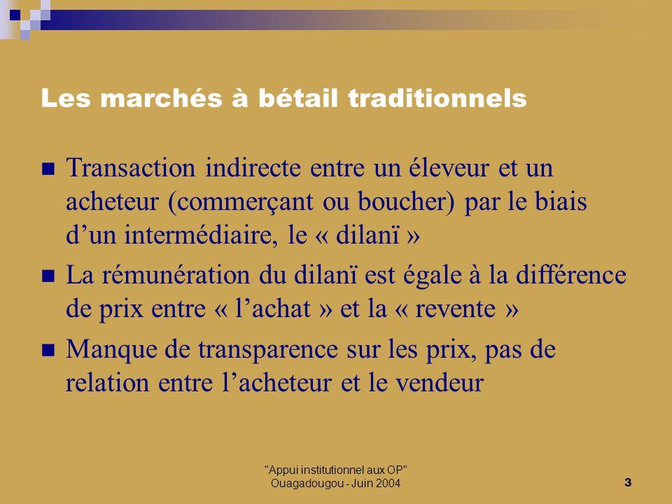 Appui institutionnel aux OP Ouagadougou - Juin 20044 Les marchés à bétail autogérés (MBA) Transaction directe entre l'éleveur et l'acheteur, facilitée et authentifiée par un témoin, le « Seedêjo » Prélèvement d'une taxe sur chaque transaction qui permet le développement du marché (infrastructures, services) et la réalisation d'actions de développement La rémunération du Seedêjo est fixe (par tête de bétail) Le MBA dispose d'un statut légal, de documents de gestion, d'outils de marché (tickets de transaction…).