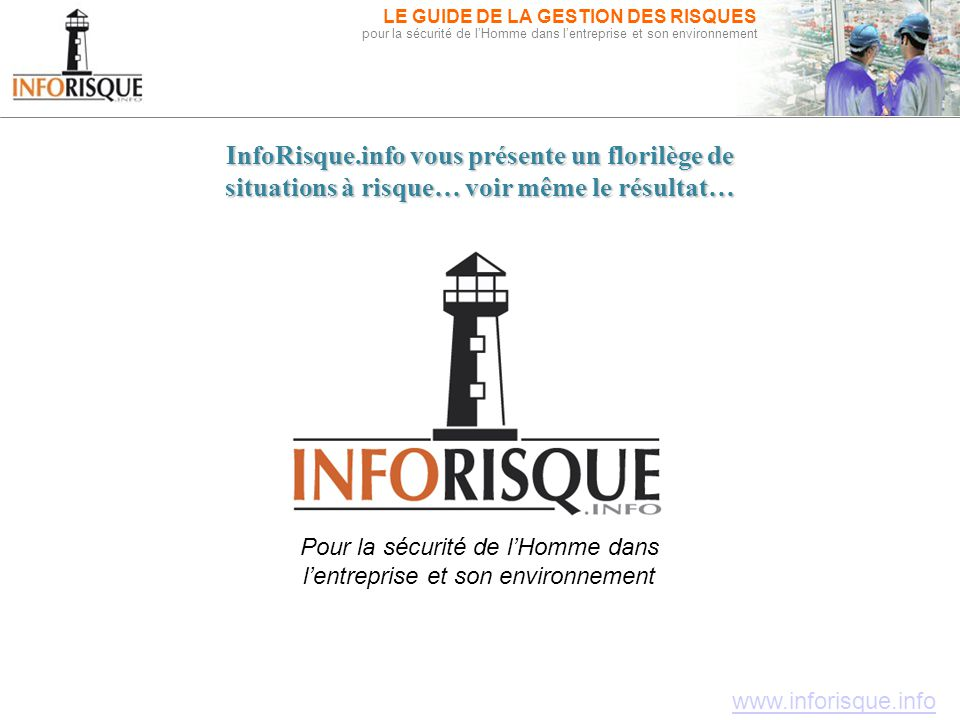 www.inforisque.info LE GUIDE DE LA GESTION DES RISQUES pour la sécurité de l'Homme dans l'entreprise et son environnement Le Guide de la Gestion des R